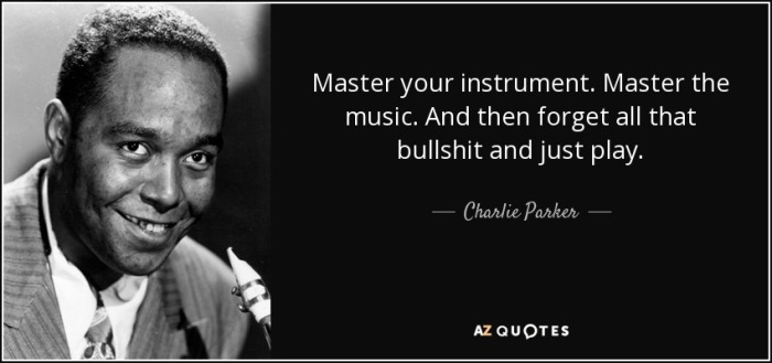 quote-master-your-instrument-master-the-music-and-then-forget-all-that-bullshit-and-just-play-charlie-parker-52-76-02